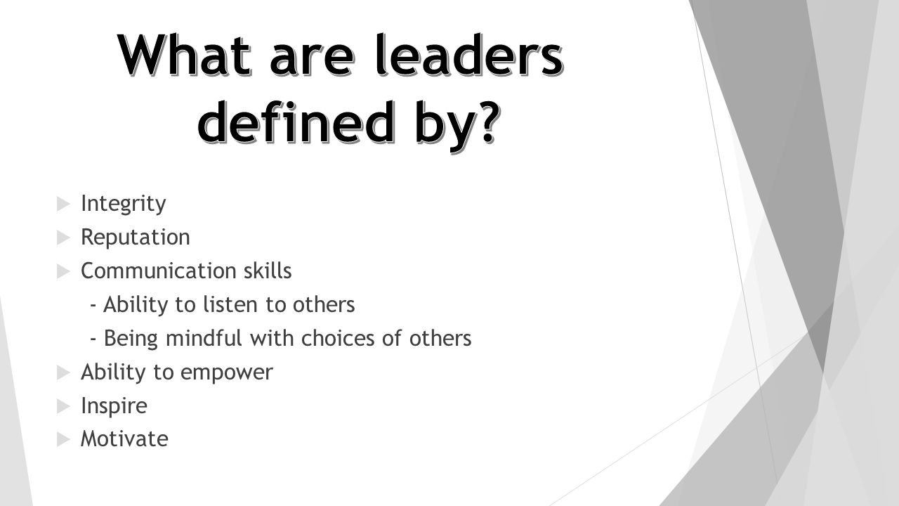  Integrity  Reputation  Communication skills - Ability to listen to others - Being mindful with choices of others  Ability to empower  Inspire 