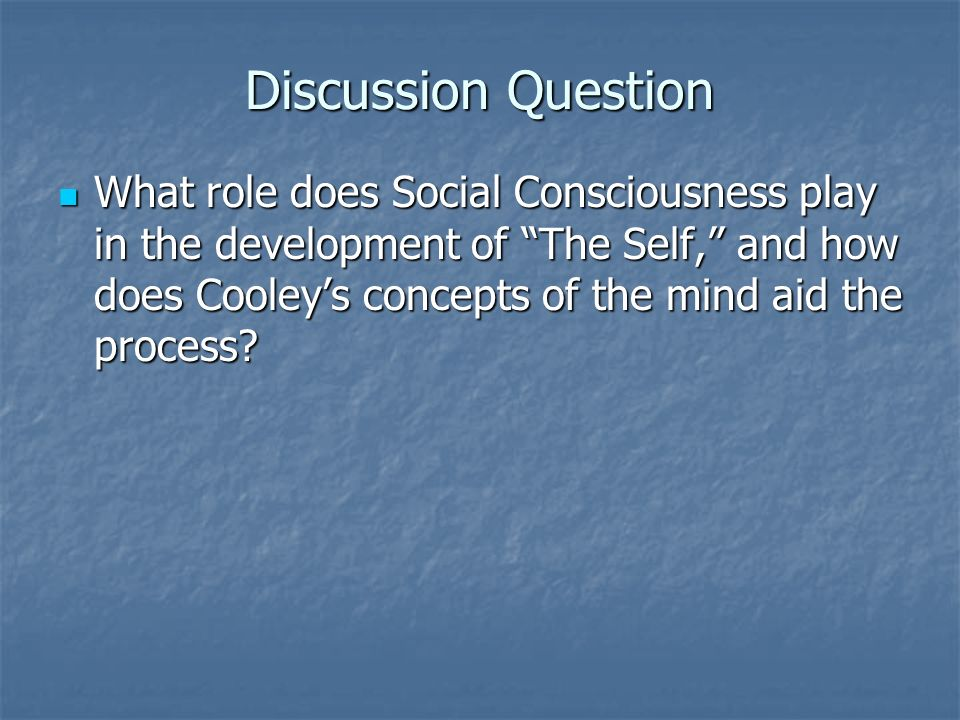 Discussion Question What role does Social Consciousness play in the development of The Self, and how does Cooley's concepts of the mind aid the process.