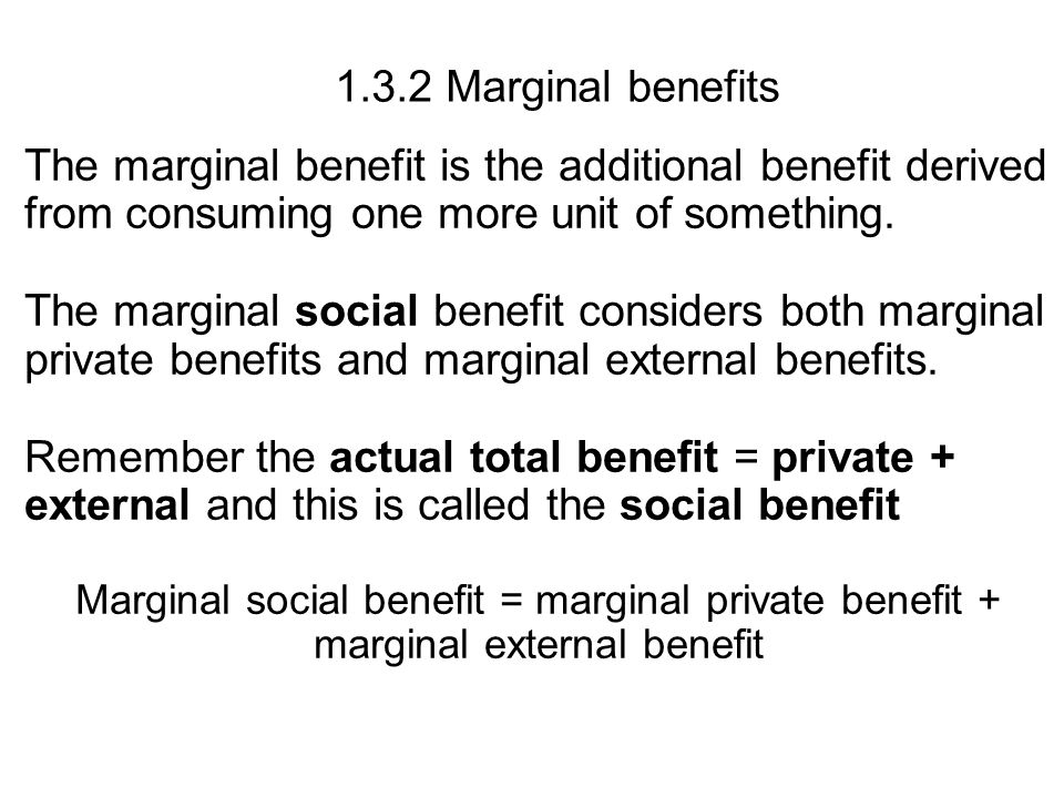 1.3.2 Marginal benefits The marginal benefit is the additional benefit derived from consuming one more unit of something.