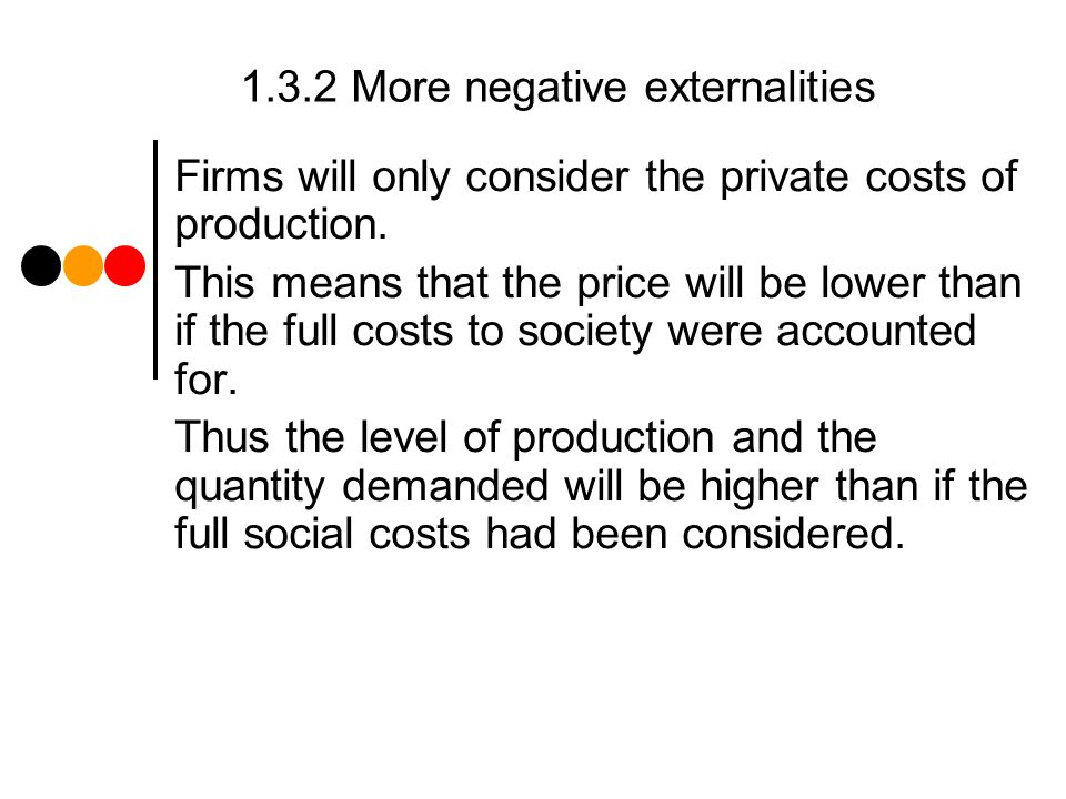 1.3.2 More negative externalities Firms will only consider the private costs of production.