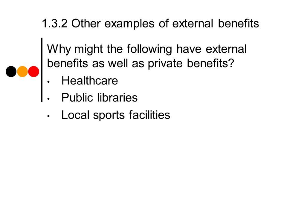 1.3.2 Other examples of external benefits Why might the following have external benefits as well as private benefits.