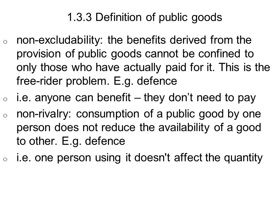 1.3.3 Definition of public goods o non-excludability: the benefits derived from the provision of public goods cannot be confined to only those who have actually paid for it.
