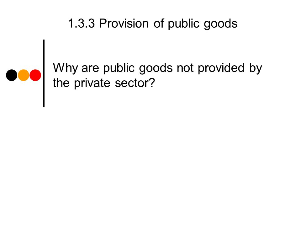1.3.3 Provision of public goods Why are public goods not provided by the private sector