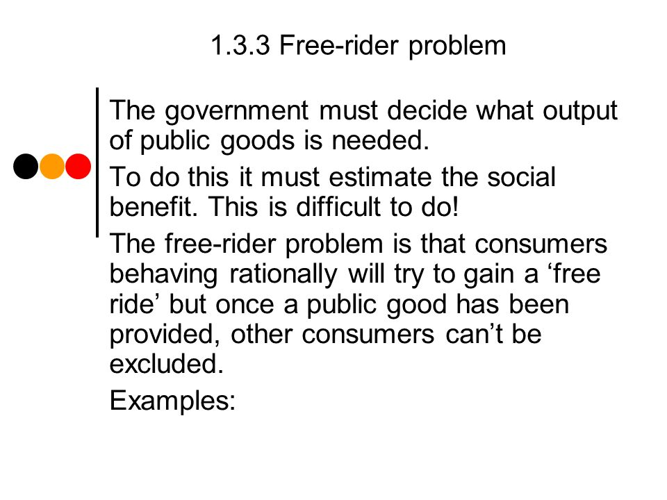 1.3.3 Free-rider problem The government must decide what output of public goods is needed.