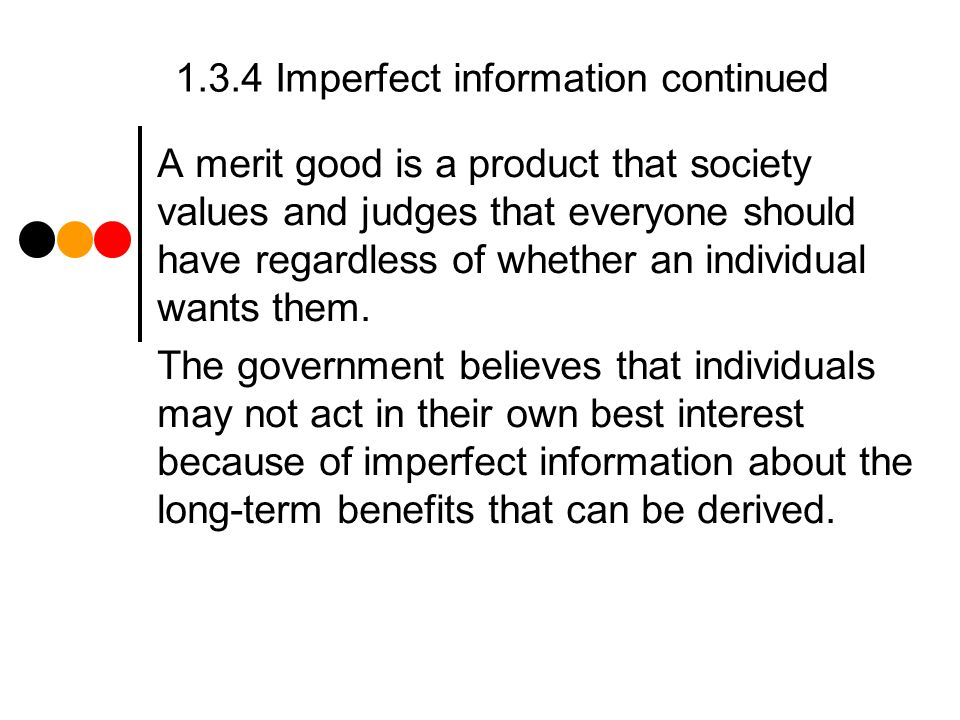 1.3.4 Imperfect information continued A merit good is a product that society values and judges that everyone should have regardless of whether an individual wants them.