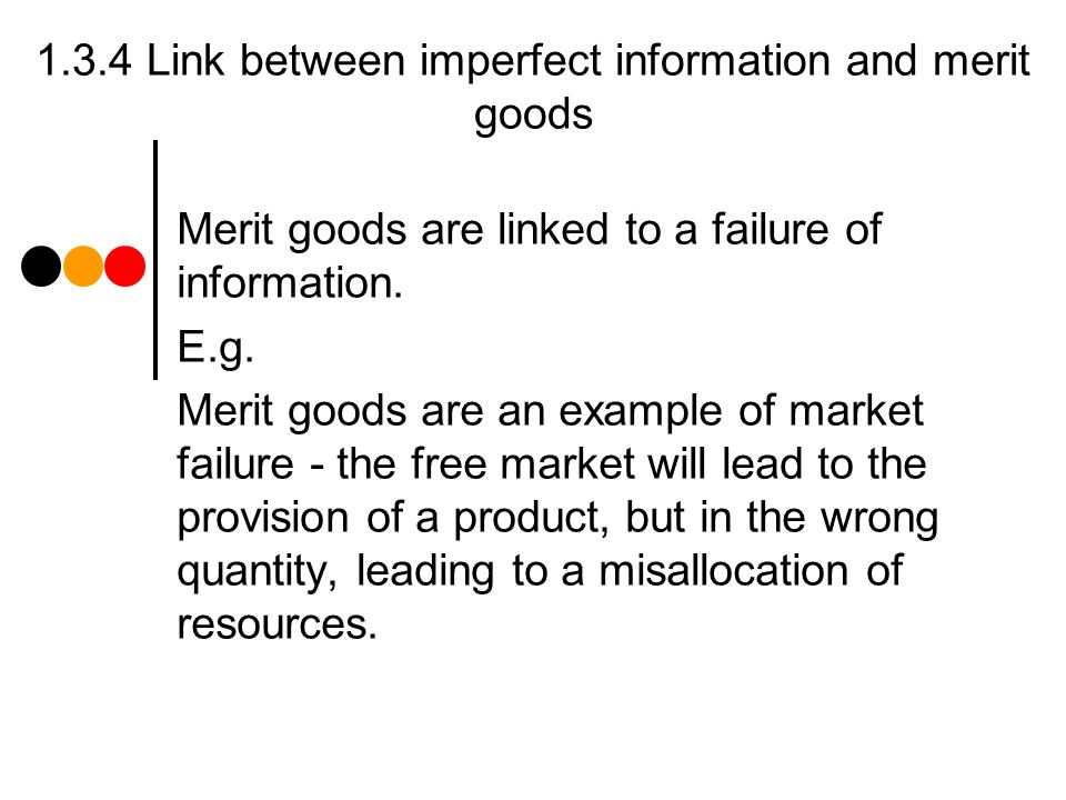1.3.4 Link between imperfect information and merit goods Merit goods are linked to a failure of information.