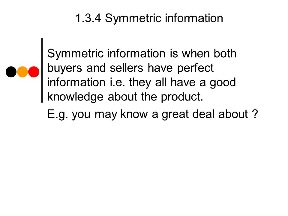 1.3.4 Symmetric information Symmetric information is when both buyers and sellers have perfect information i.e.