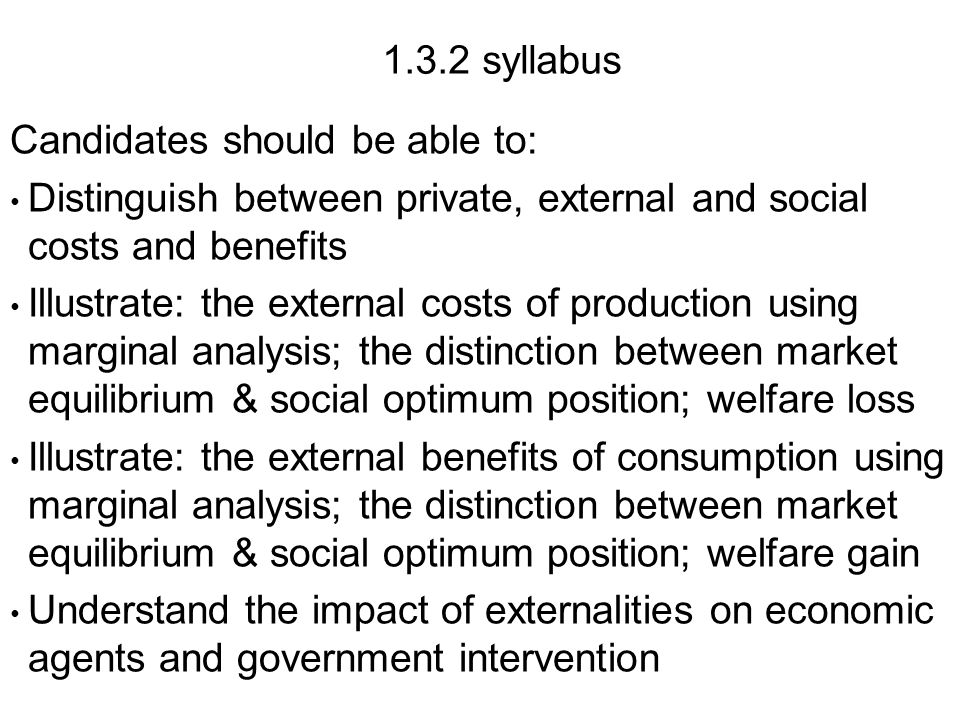 1.3.2 syllabus Candidates should be able to: Distinguish between private, external and social costs and benefits Illustrate: the external costs of production using marginal analysis; the distinction between market equilibrium & social optimum position; welfare loss Illustrate: the external benefits of consumption using marginal analysis; the distinction between market equilibrium & social optimum position; welfare gain Understand the impact of externalities on economic agents and government intervention