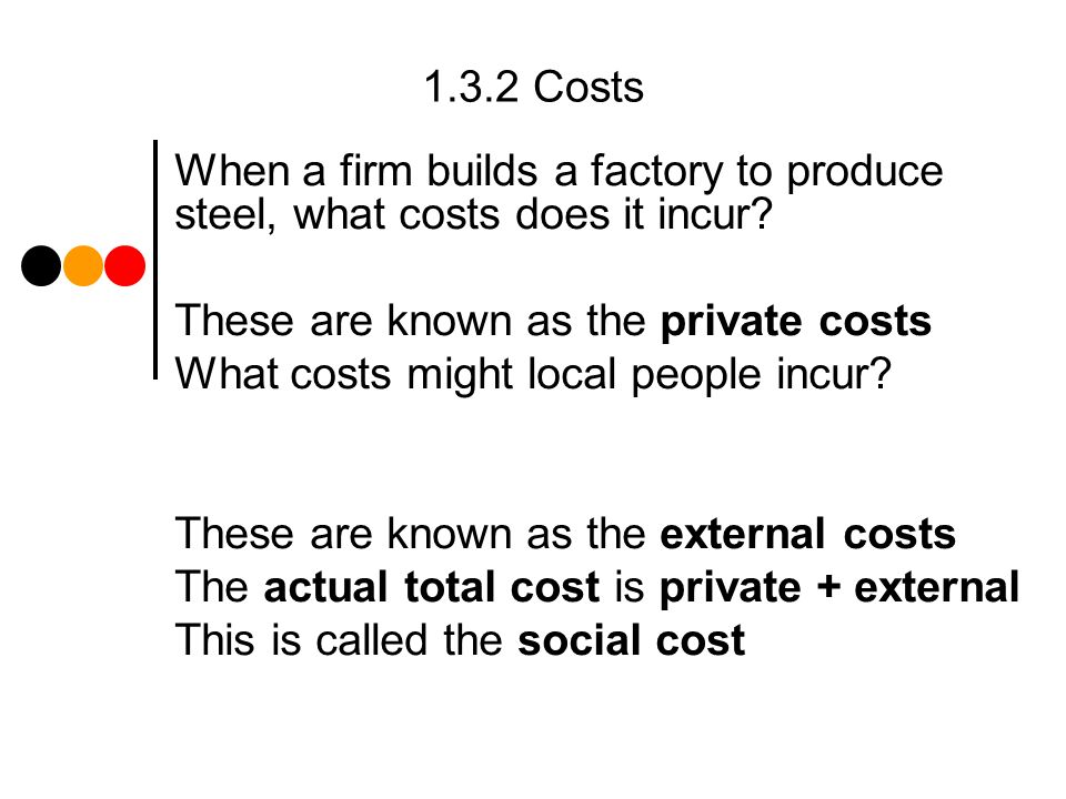 1.3.2 Costs When a firm builds a factory to produce steel, what costs does it incur.