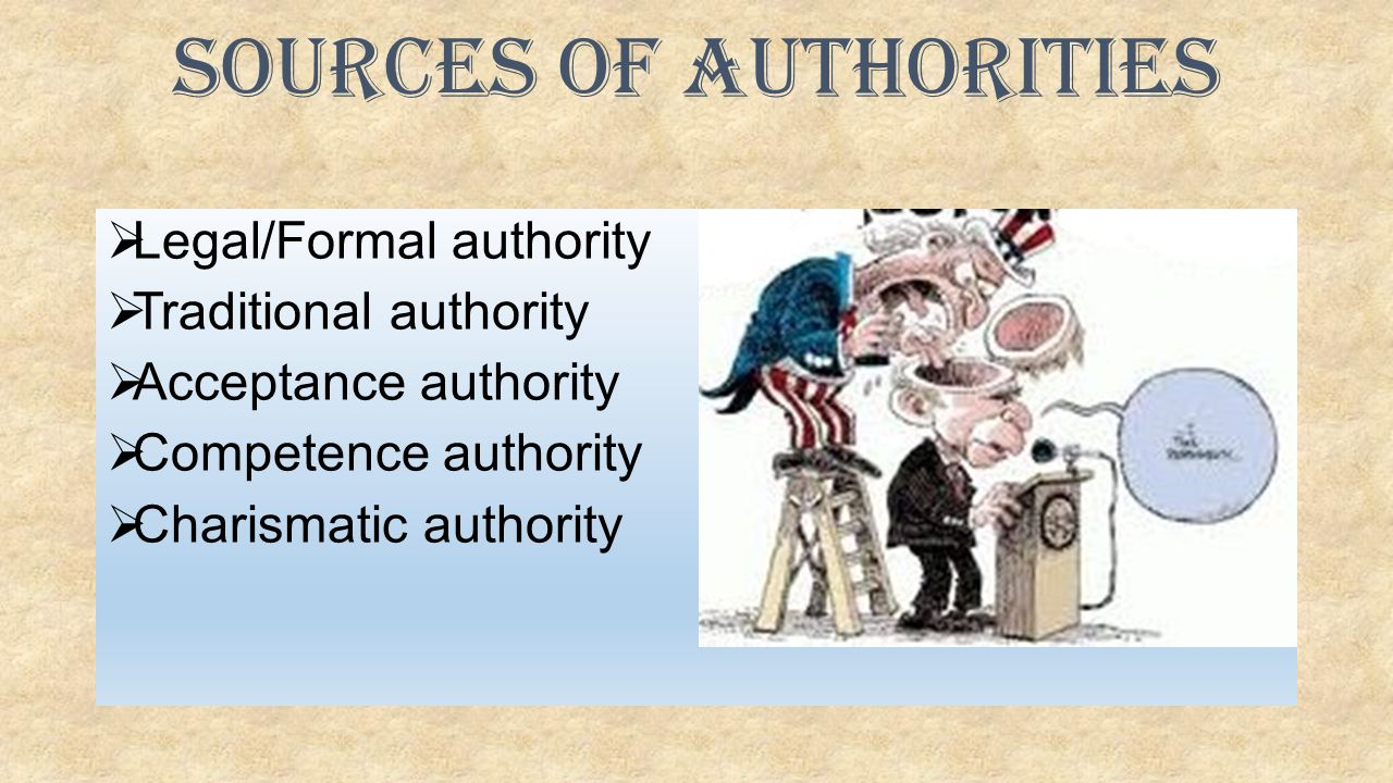  Legal/Formal authority  Traditional authority  Acceptance authority  Competence authority  Charismatic authority Sources of Authorities