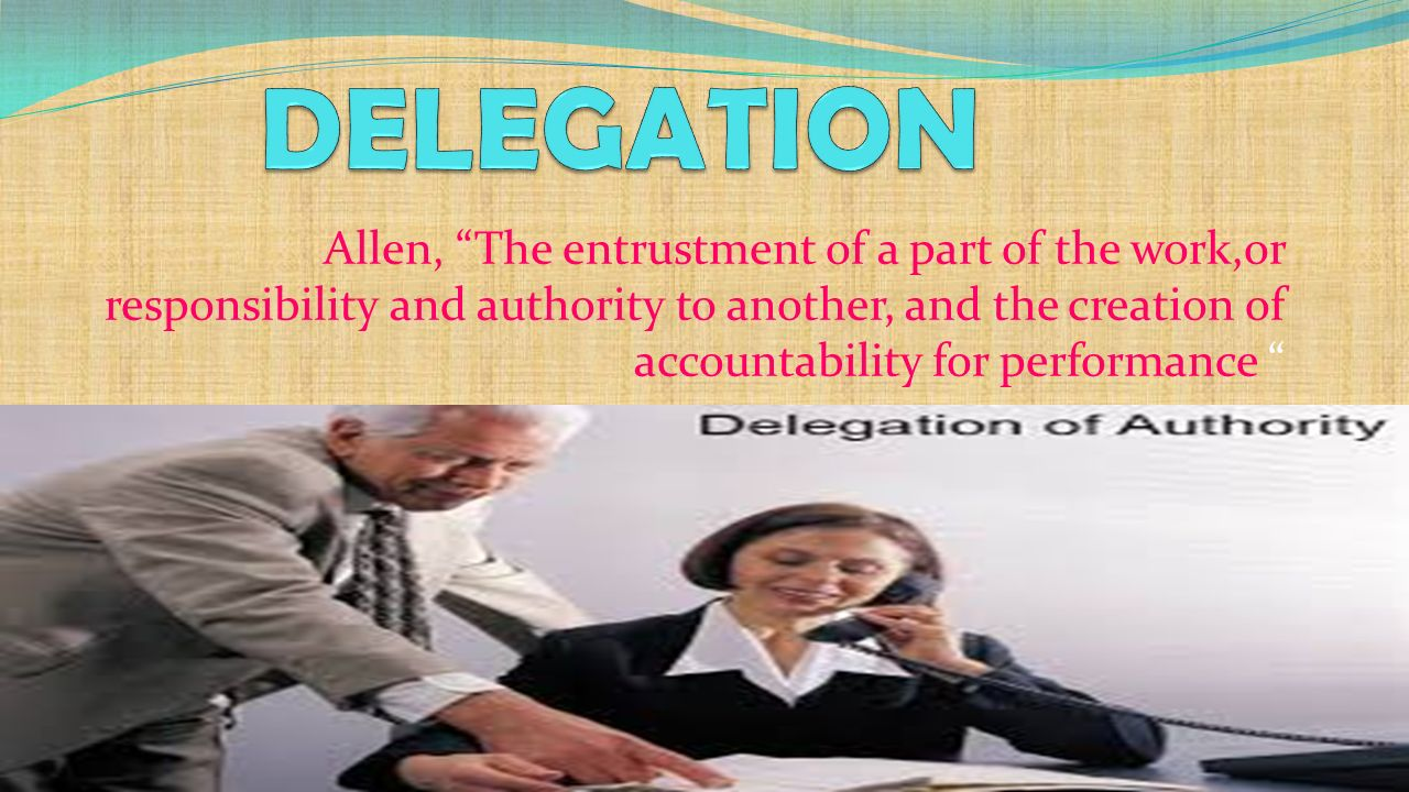 Allen, The entrustment of a part of the work,or responsibility and authority to another, and the creation of accountability for performance