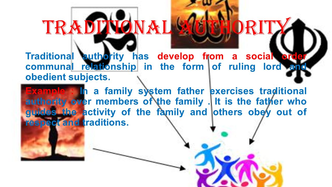 Traditional Authority Traditional authority has develop from a social order communal relationship in the form of ruling lord and obedient subjects.