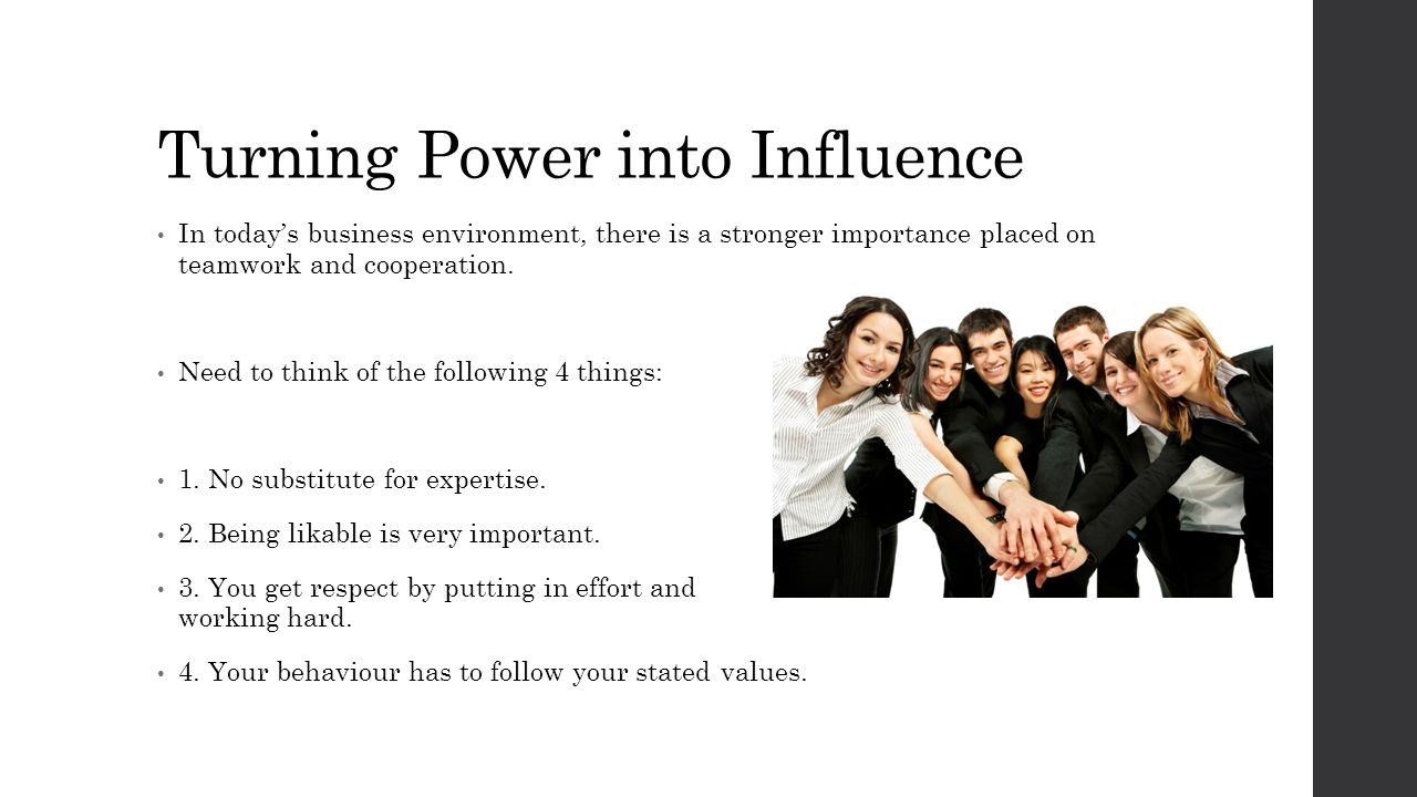 Turning Power into Influence In today's business environment, there is a stronger importance placed on teamwork and cooperation. Need to think of the