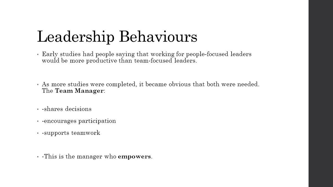 Leadership Behaviours Early studies had people saying that working for people-focused leaders would be more productive than team-focused leaders. As m