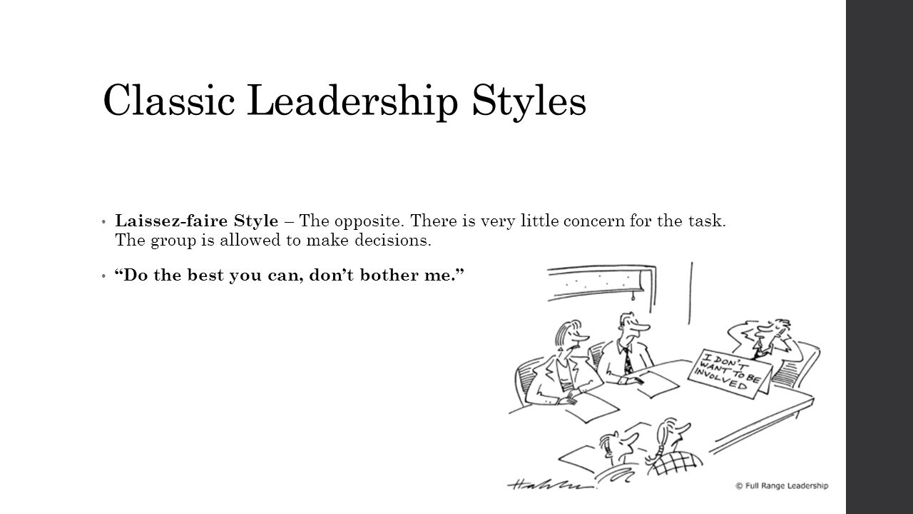 """Classic Leadership Styles Laissez-faire Style – The opposite. There is very little concern for the task. The group is allowed to make decisions. """"Do t"""