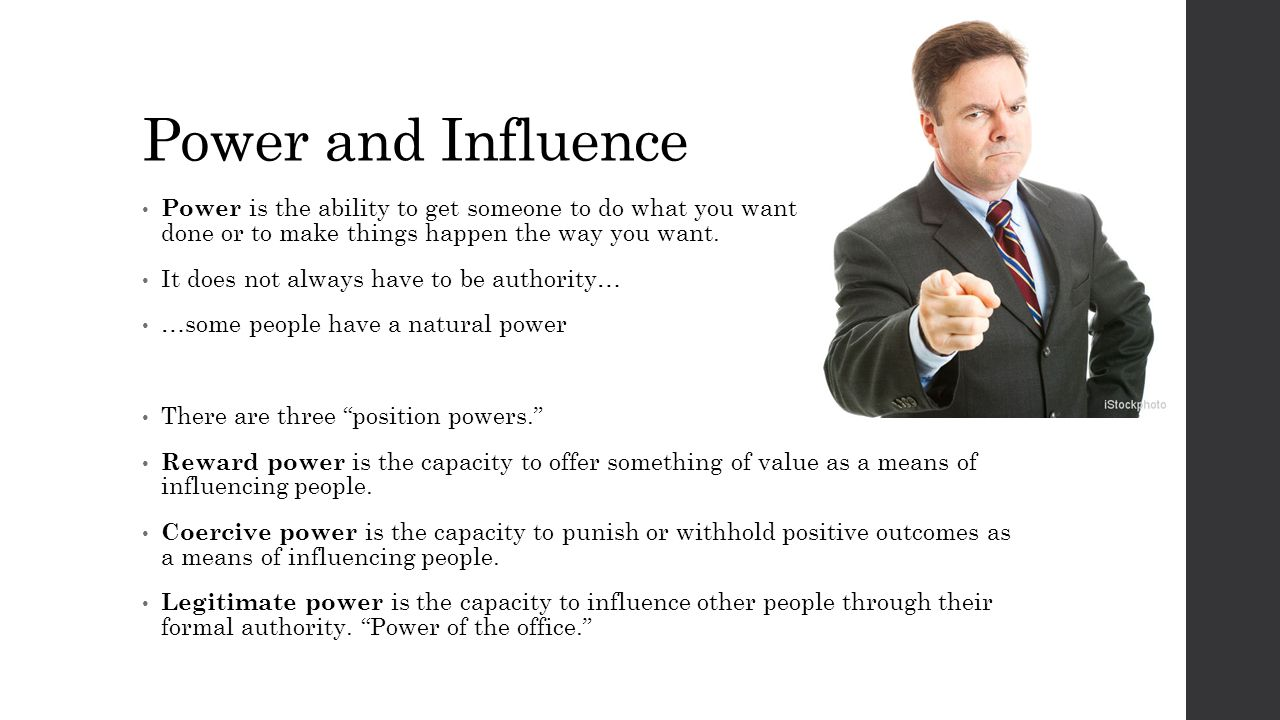 Power and Influence Power is the ability to get someone to do what you want done or to make things happen the way you want. It does not always have to