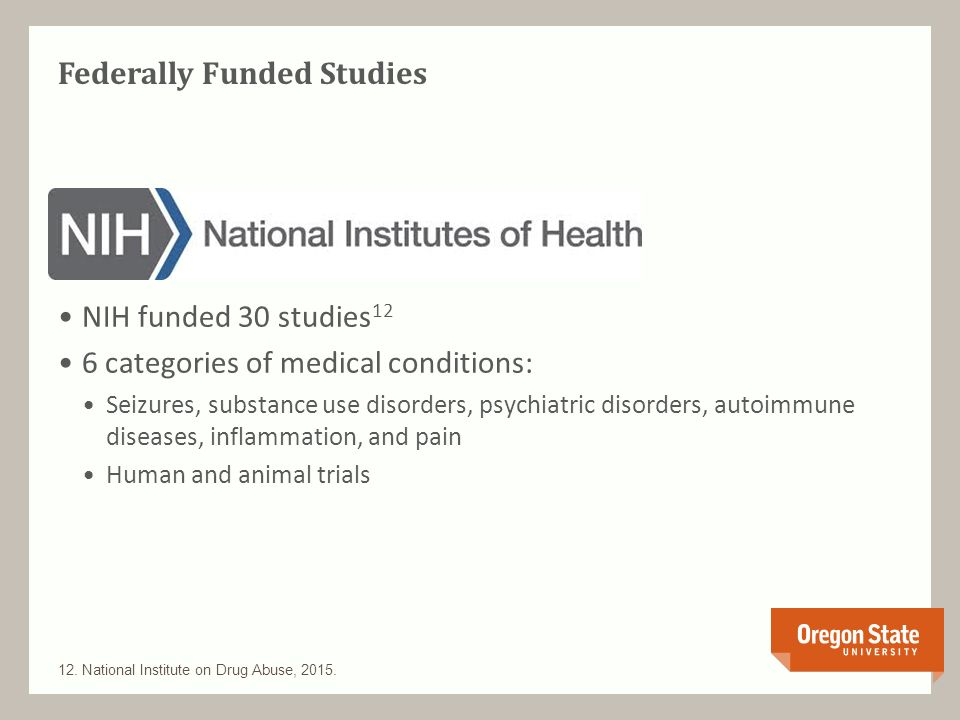 Federally Funded Studies NIH funded 30 studies 12 6 categories of medical conditions: Seizures, substance use disorders, psychiatric disorders, autoimmune diseases, inflammation, and pain Human and animal trials 12.