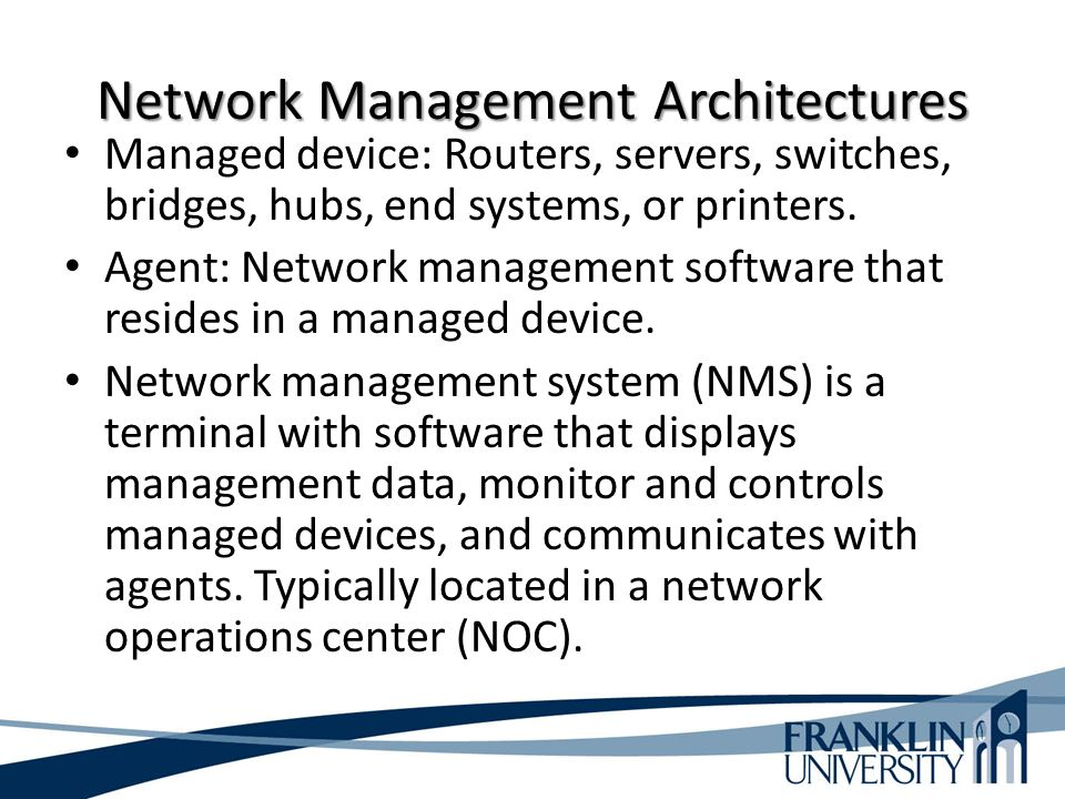 Network Management Architectures Managed device: Routers, servers, switches, bridges, hubs, end systems, or printers.