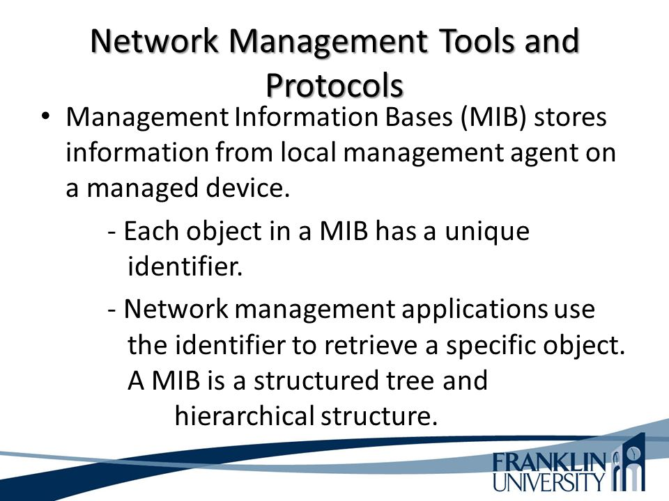 Network Management Tools and Protocols Management Information Bases (MIB) stores information from local management agent on a managed device.