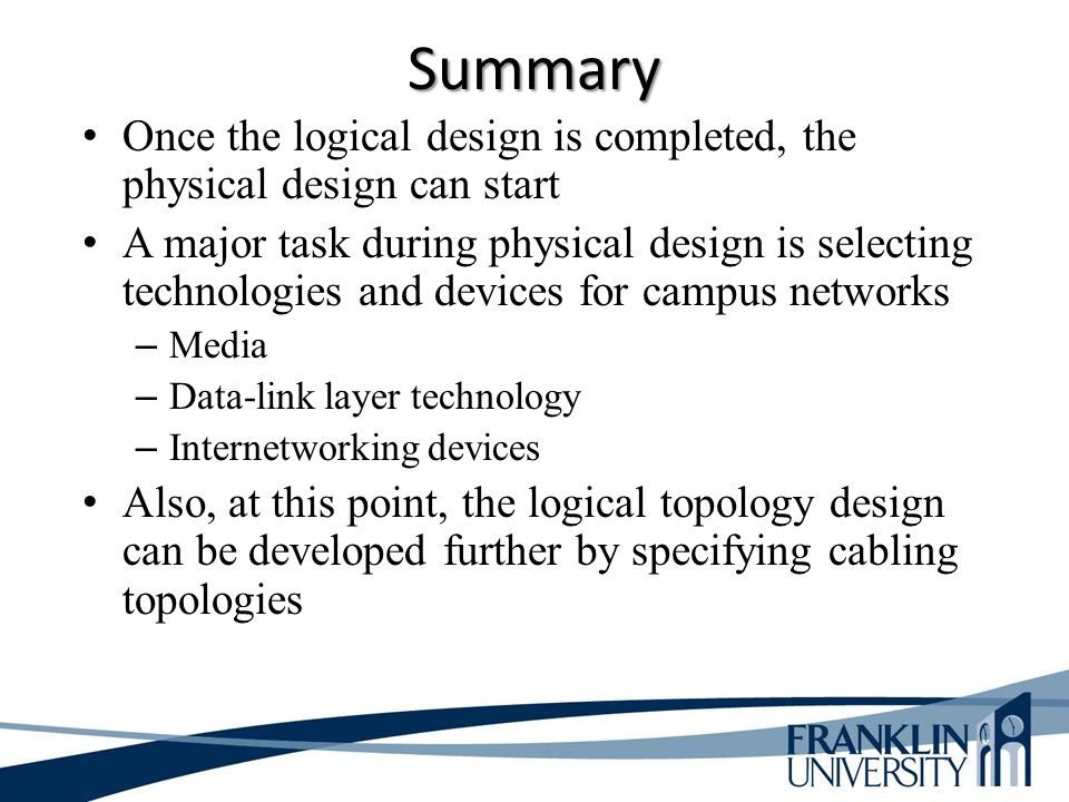 Summary Once the logical design is completed, the physical design can start A major task during physical design is selecting technologies and devices for campus networks – Media – Data-link layer technology – Internetworking devices Also, at this point, the logical topology design can be developed further by specifying cabling topologies