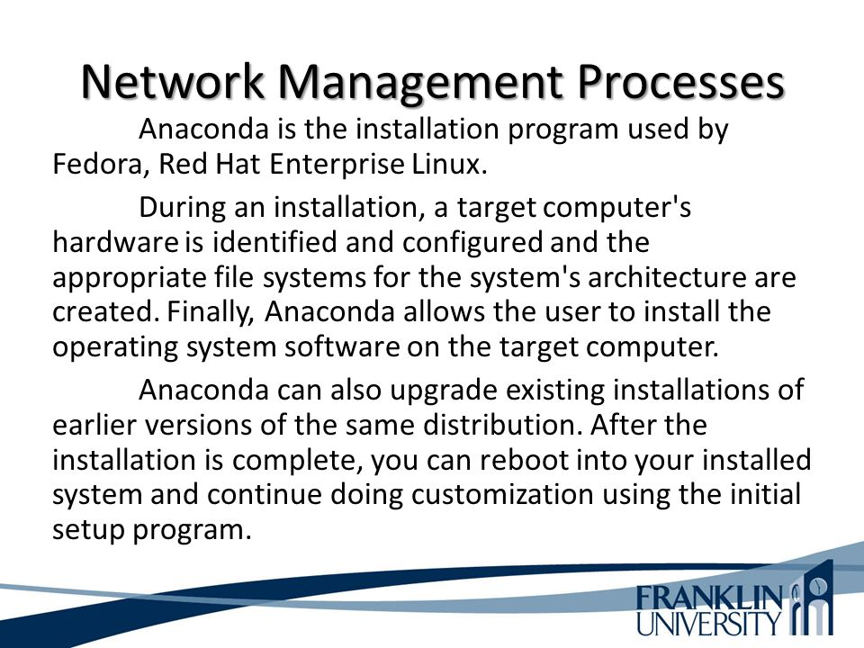 Network Management Processes Anaconda is the installation program used by Fedora, Red Hat Enterprise Linux.