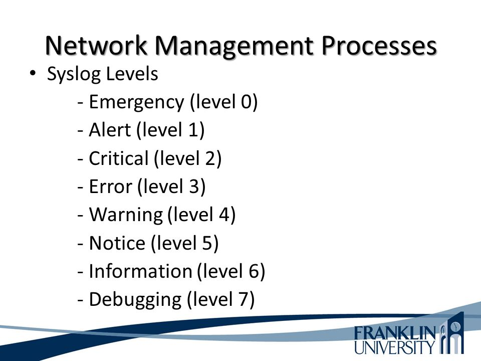 Network Management Processes Syslog Levels - Emergency (level 0) - Alert (level 1) - Critical (level 2) - Error (level 3) - Warning (level 4) - Notice (level 5) - Information (level 6) - Debugging (level 7)