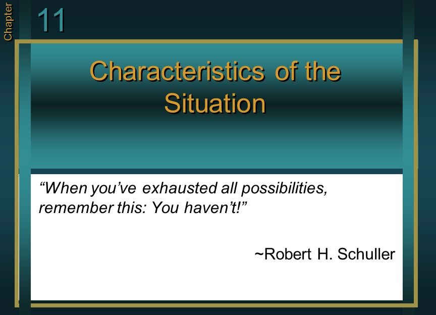 Characteristics of the Situation When you've exhausted all possibilities, remember this: You haven't! ~Robert H.
