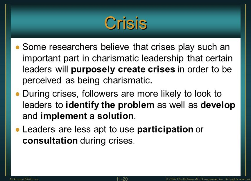 Crisis Some researchers believe that crises play such an important part in charismatic leadership that certain leaders will purposely create crises in order to be perceived as being charismatic.