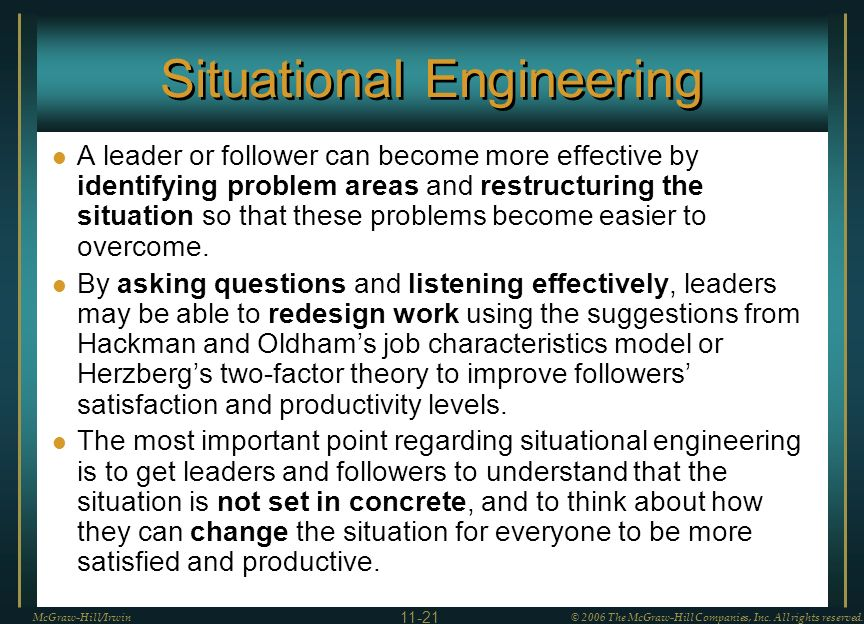 Situational Engineering A leader or follower can become more effective by identifying problem areas and restructuring the situation so that these problems become easier to overcome.
