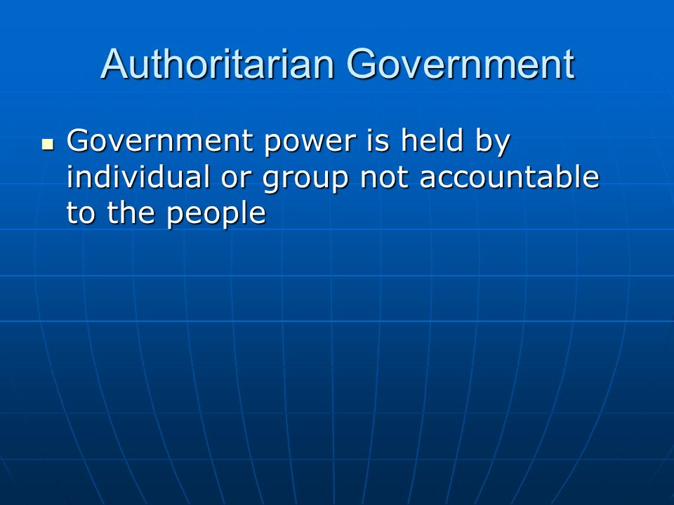 Authoritarian Government Government power is held by individual or group not accountable to the people Government power is held by individual or group