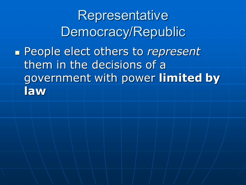 Representative Democracy/Republic People elect others to represent them in the decisions of a government with power limited by law People elect others