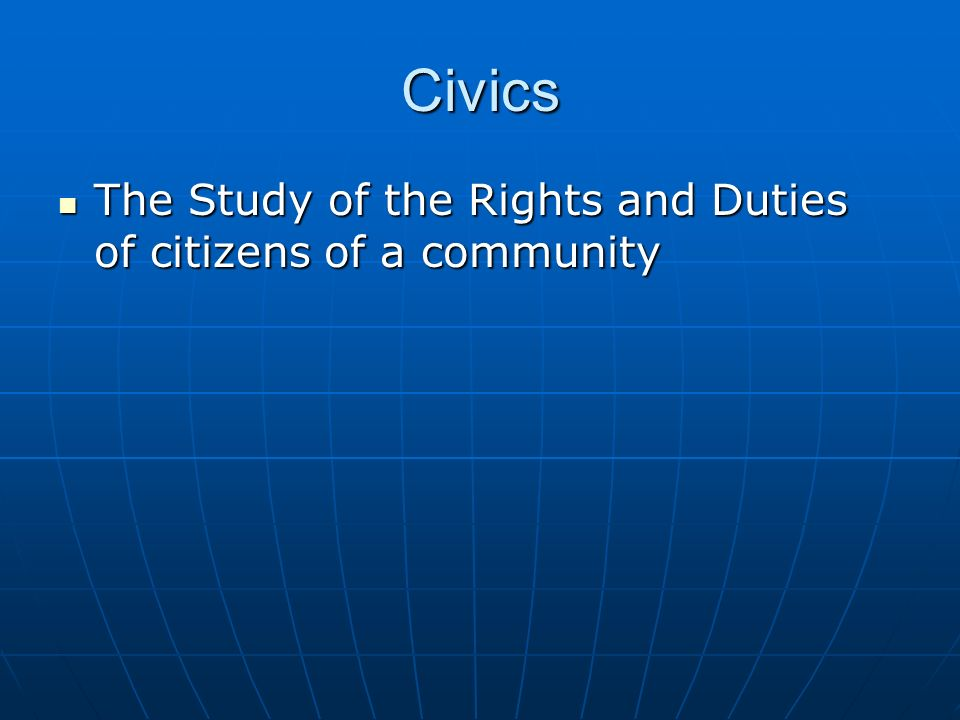 Civics The Study of the Rights and Duties of citizens of a community The Study of the Rights and Duties of citizens of a community