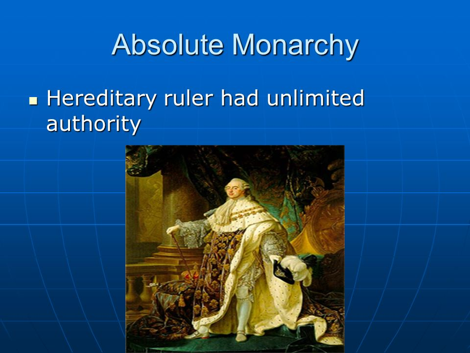 Absolute Monarchy Hereditary ruler had unlimited authority Hereditary ruler had unlimited authority