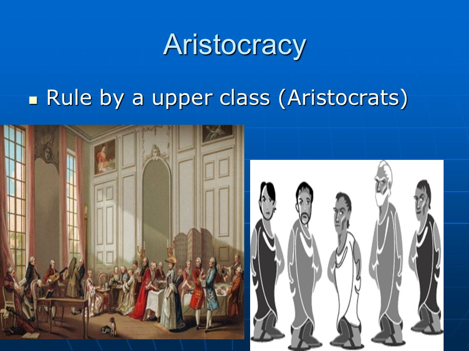 Aristocracy Rule by a upper class (Aristocrats) Rule by a upper class (Aristocrats)