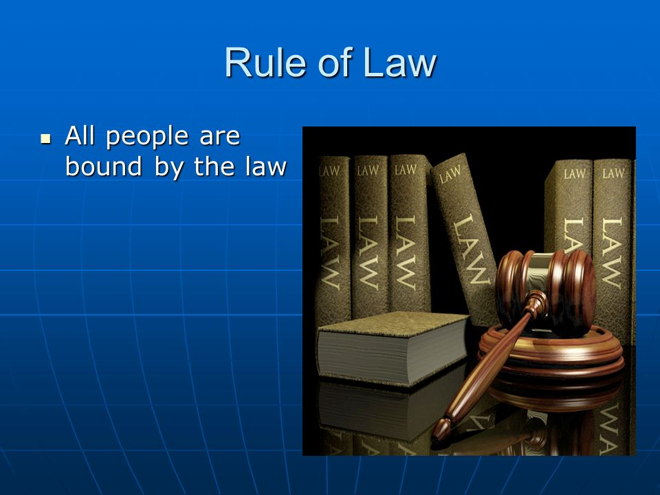Rule of Law All people are bound by the law All people are bound by the law