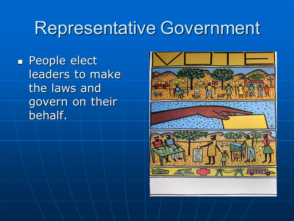 Representative Government People elect leaders to make the laws and govern on their behalf. People elect leaders to make the laws and govern on their