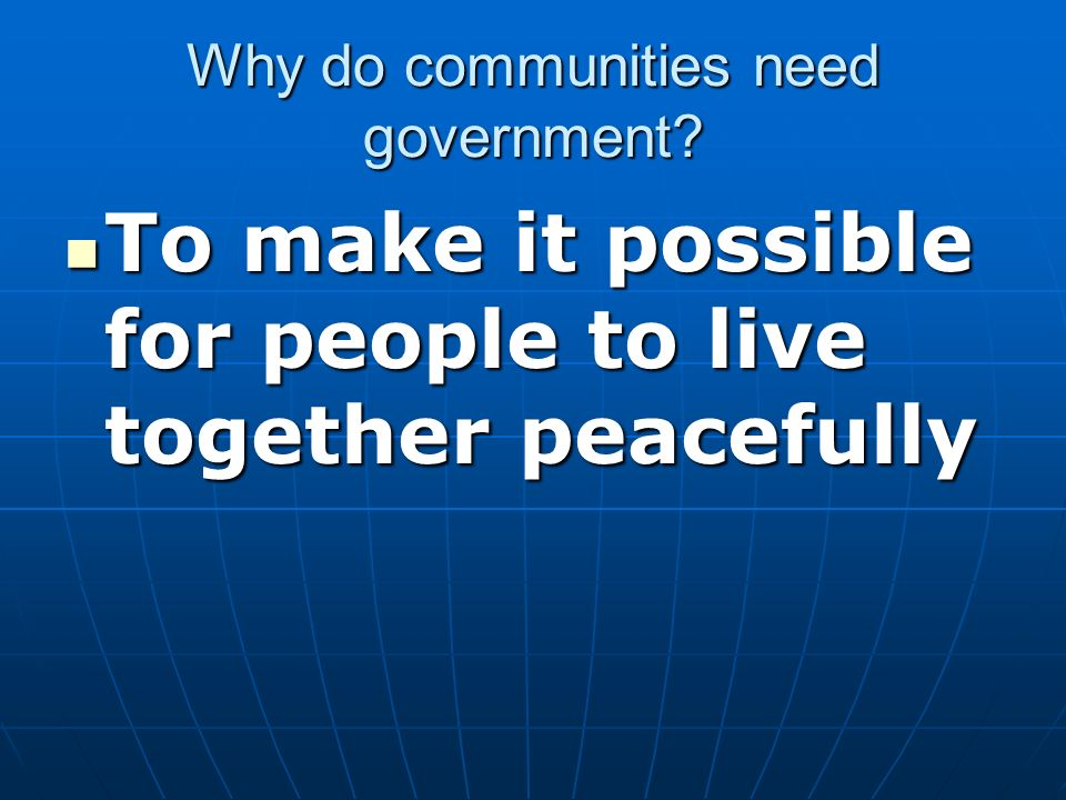 Why do communities need government? To make it possible for people to live together peacefully To make it possible for people to live together peacefu
