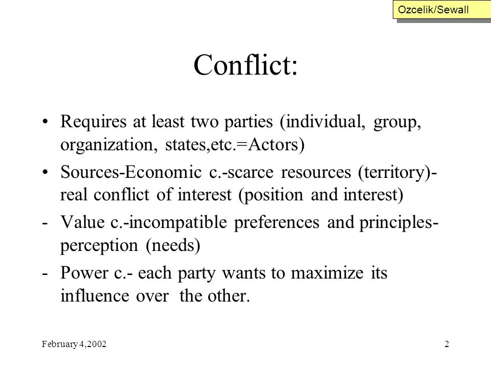 February 4,20022 Conflict: Requires at least two parties (individual, group, organization, states,etc.=Actors) Sources-Economic c.-scarce resources (t