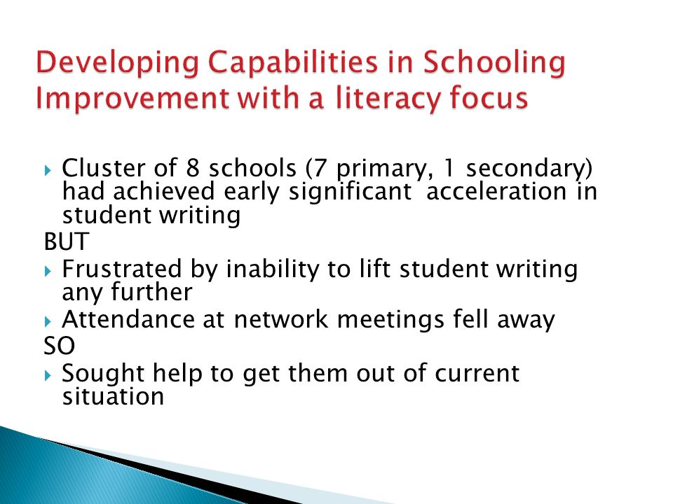  Cluster of 8 schools (7 primary, 1 secondary) had achieved early significant acceleration in student writing BUT  Frustrated by inability to lift student writing any further  Attendance at network meetings fell away SO  Sought help to get them out of current situation