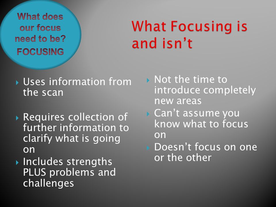  Uses information from the scan  Requires collection of further information to clarify what is going on  Includes strengths PLUS problems and challenges  Not the time to introduce completely new areas  Can't assume you know what to focus on  Doesn't focus on one or the other