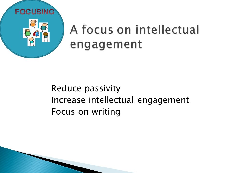 Reduce passivity Increase intellectual engagement Focus on writing