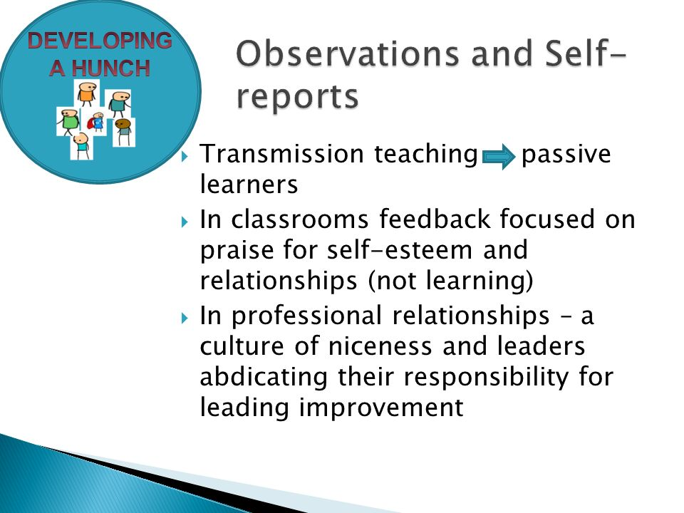  Transmission teaching passive learners  In classrooms feedback focused on praise for self-esteem and relationships (not learning)  In professional relationships – a culture of niceness and leaders abdicating their responsibility for leading improvement
