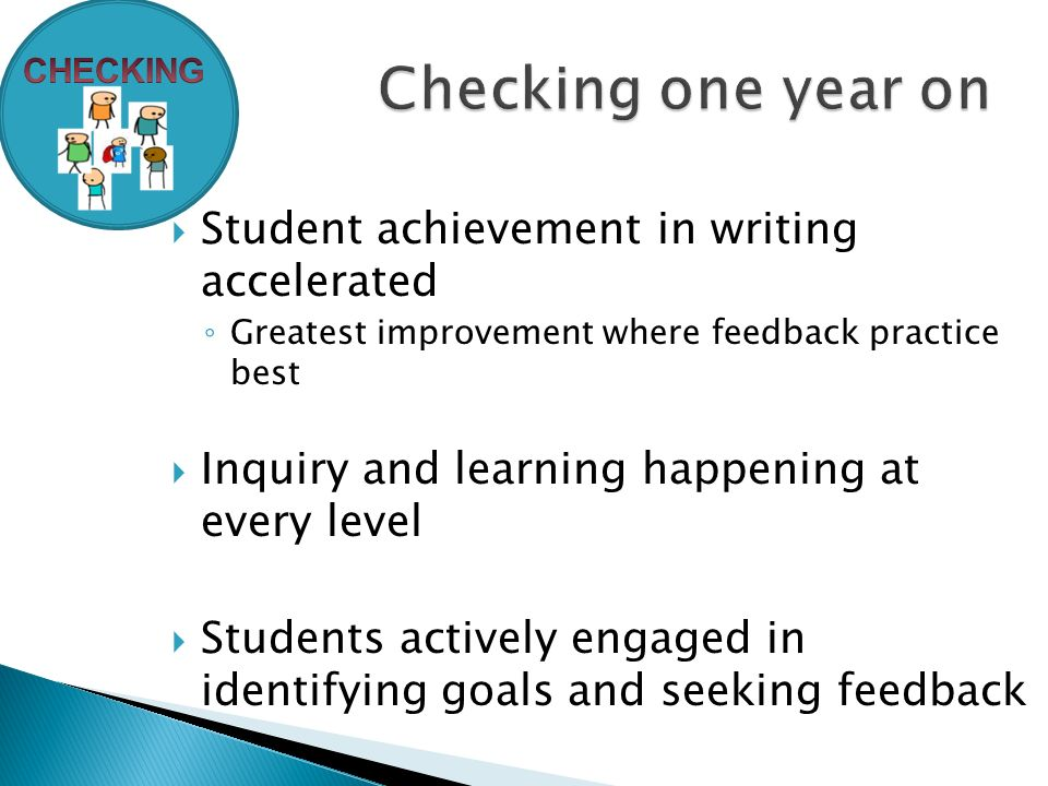  Student achievement in writing accelerated ◦ Greatest improvement where feedback practice best  Inquiry and learning happening at every level  Students actively engaged in identifying goals and seeking feedback