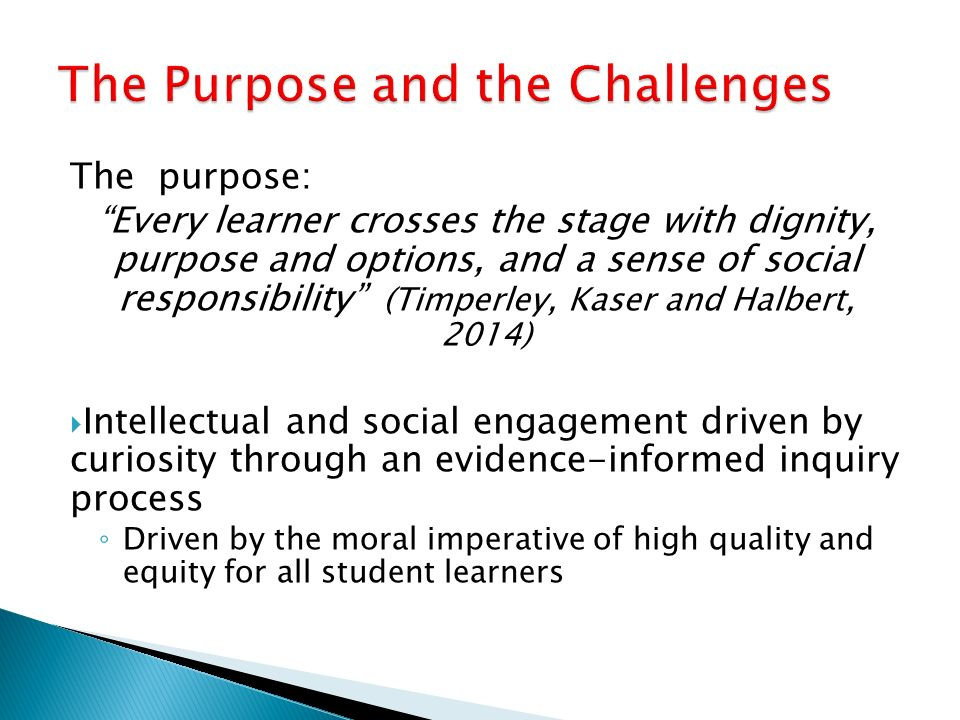 The purpose: Every learner crosses the stage with dignity, purpose and options, and a sense of social responsibility (Timperley, Kaser and Halbert, 2014)  Intellectual and social engagement driven by curiosity through an evidence-informed inquiry process ◦ Driven by the moral imperative of high quality and equity for all student learners