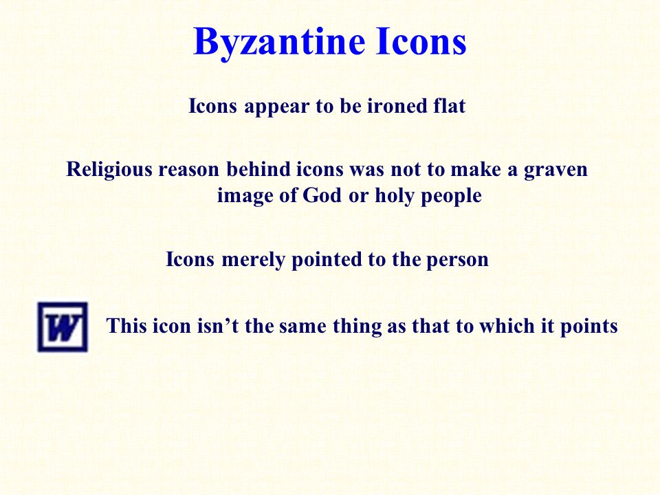 Byzantine Icons Icons appear to be ironed flat Religious reason behind icons was not to make a graven image of God or holy people Icons merely pointed to the person This icon isn't the same thing as that to which it points