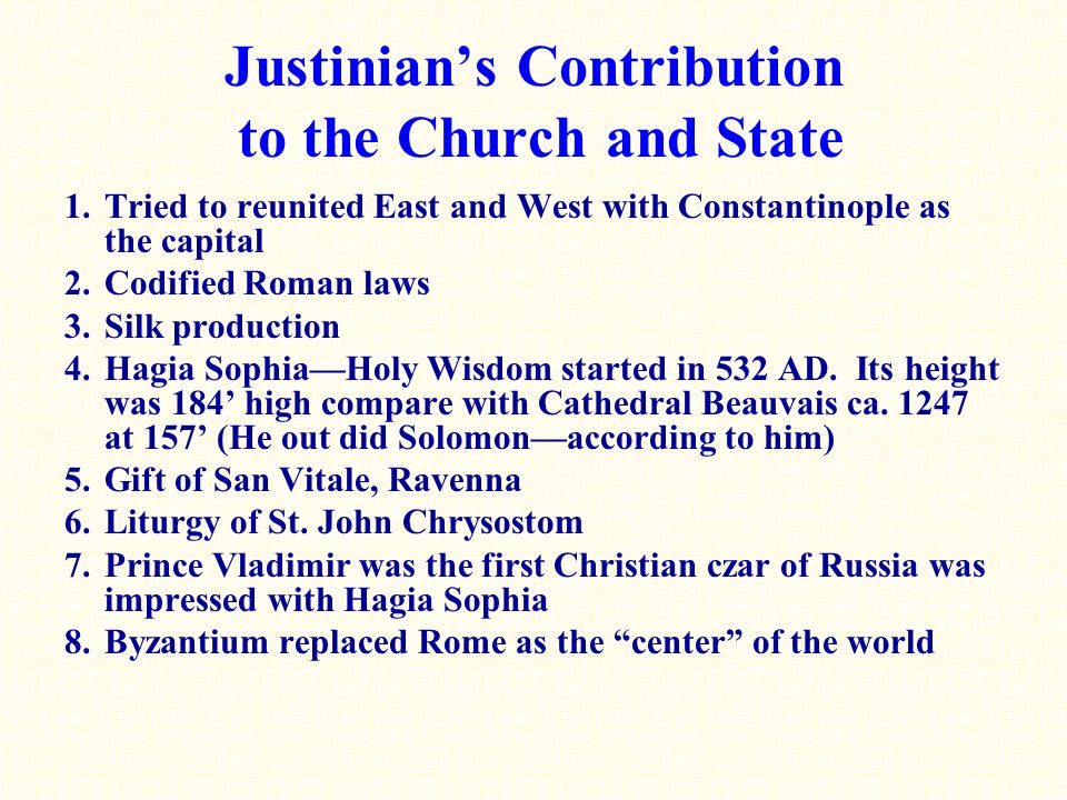 Justinian's Contribution to the Church and State 1.Tried to reunited East and West with Constantinople as the capital 2.Codified Roman laws 3.Silk production 4.Hagia Sophia—Holy Wisdom started in 532 AD.