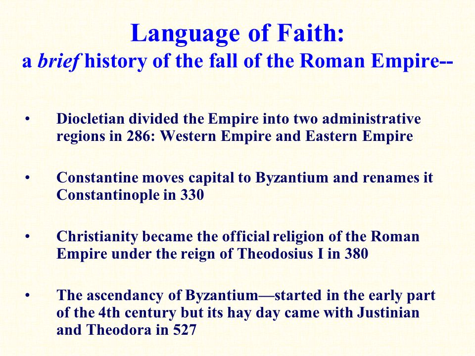 Language of Faith: a brief history of the fall of the Roman Empire-- Diocletian divided the Empire into two administrative regions in 286: Western Empire and Eastern Empire Constantine moves capital to Byzantium and renames it Constantinople in 330 Christianity became the official religion of the Roman Empire under the reign of Theodosius I in 380 The ascendancy of Byzantium—started in the early part of the 4th century but its hay day came with Justinian and Theodora in 527