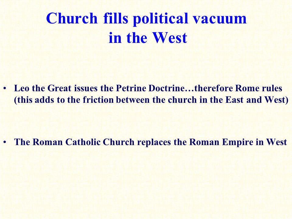 Church fills political vacuum in the West Leo the Great issues the Petrine Doctrine…therefore Rome rules (this adds to the friction between the church in the East and West) The Roman Catholic Church replaces the Roman Empire in West
