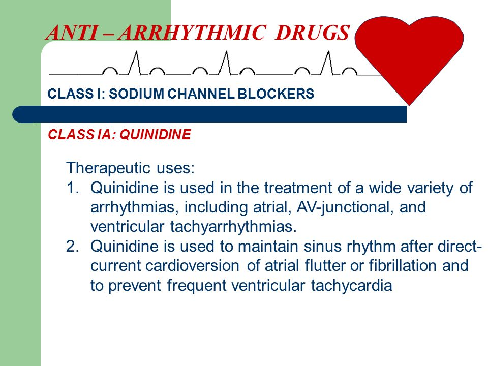 CLASS I: SODIUM CHANNEL BLOCKERS Therapeutic uses: 1.Quinidine is used in the treatment of a wide variety of arrhythmias, including atrial, AV-junctional, and ventricular tachyarrhythmias.
