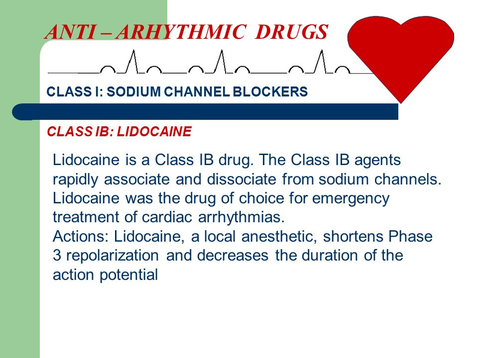 Lidocaine is a Class IB drug. The Class IB agents rapidly associate and dissociate from sodium channels. Lidocaine was the drug of choice for emergenc